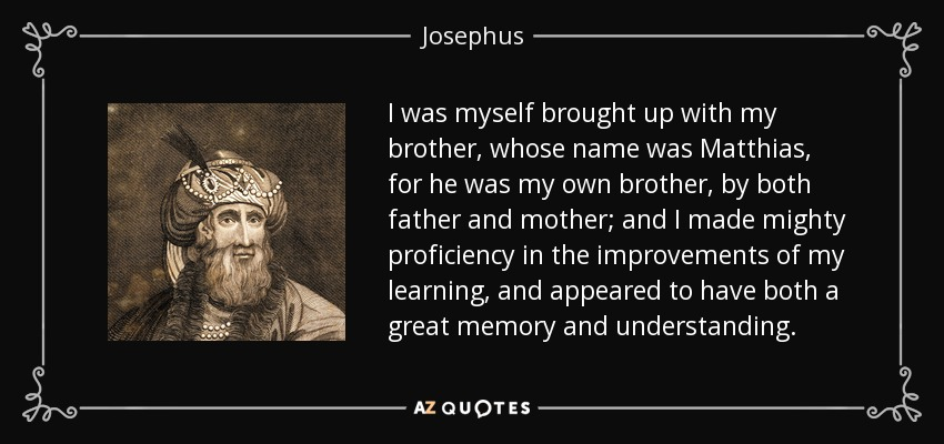 I was myself brought up with my brother, whose name was Matthias, for he was my own brother, by both father and mother; and I made mighty proficiency in the improvements of my learning, and appeared to have both a great memory and understanding. - Josephus