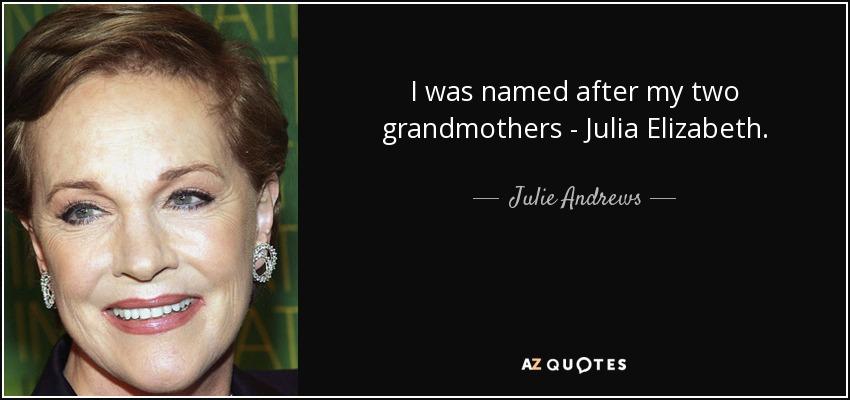 I was named after my two grandmothers - Julia Elizabeth. - Julie Andrews