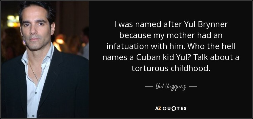 I was named after Yul Brynner because my mother had an infatuation with him. Who the hell names a Cuban kid Yul? Talk about a torturous childhood. - Yul Vazquez