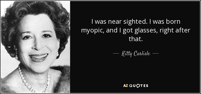 I was near sighted. I was born myopic, and I got glasses, right after that. - Kitty Carlisle