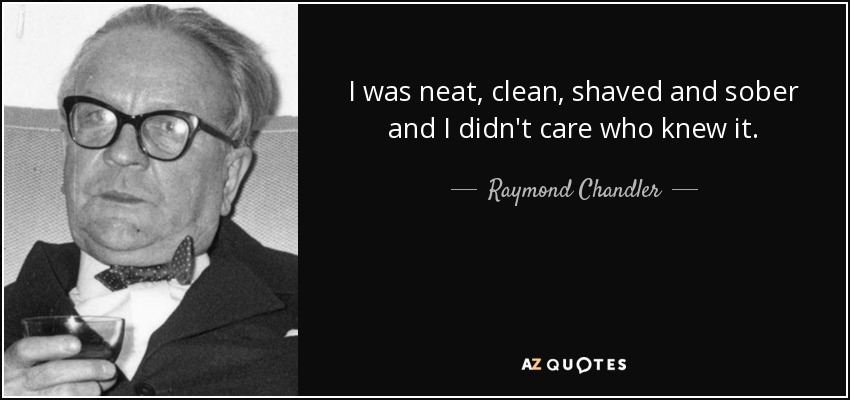 I was neat, clean, shaved and sober and I didn't care who knew it. - Raymond Chandler