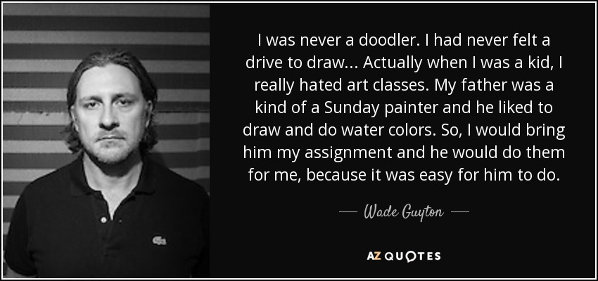 I was never a doodler. I had never felt a drive to draw... Actually when I was a kid, I really hated art classes. My father was a kind of a Sunday painter and he liked to draw and do water colors. So, I would bring him my assignment and he would do them for me, because it was easy for him to do. - Wade Guyton