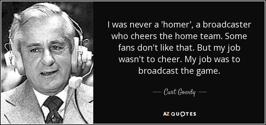 I was never a 'homer', a broadcaster who cheers the home team. Some fans don't like that. But my job wasn't to cheer. My job was to broadcast the game. - Curt Gowdy