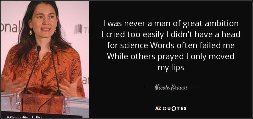 I was never a man of great ambition I cried too easily I didn't have a head for science Words often failed me While others prayed I only moved my lips - Nicole Krauss