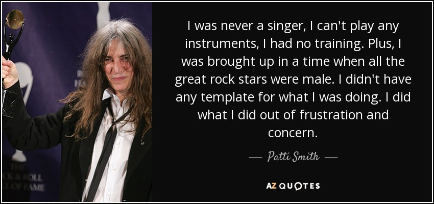 I was never a singer; I can't play any instruments; I had no training. Plus, I was brought up in a time when all the great rock stars were male. I didn't have any template for what I was doing. I did what I did out of frustration and concern. - Patti Smith