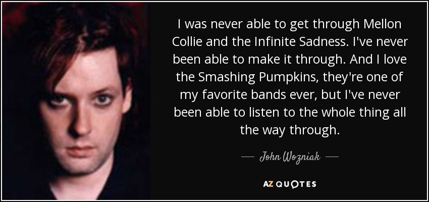 I was never able to get through Mellon Collie and the Infinite Sadness. I've never been able to make it through. And I love the Smashing Pumpkins, they're one of my favorite bands ever, but I've never been able to listen to the whole thing all the way through. - John Wozniak