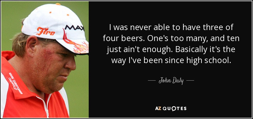 I was never able to have three of four beers. One's too many, and ten just ain't enough. Basically it's the way I've been since high school. - John Daly