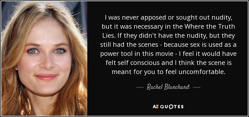 I was never apposed or sought out nudity, but it was necessary in the Where the Truth Lies. If they didn't have the nudity, but they still had the scenes - because sex is used as a power tool in this movie - I feel it would have felt self conscious and I think the scene is meant for you to feel uncomfortable. - Rachel Blanchard