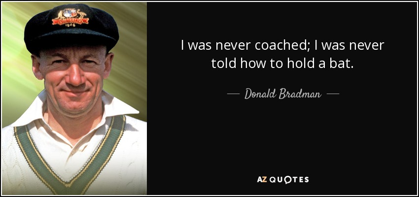 I was never coached; I was never told how to hold a bat. - Donald Bradman