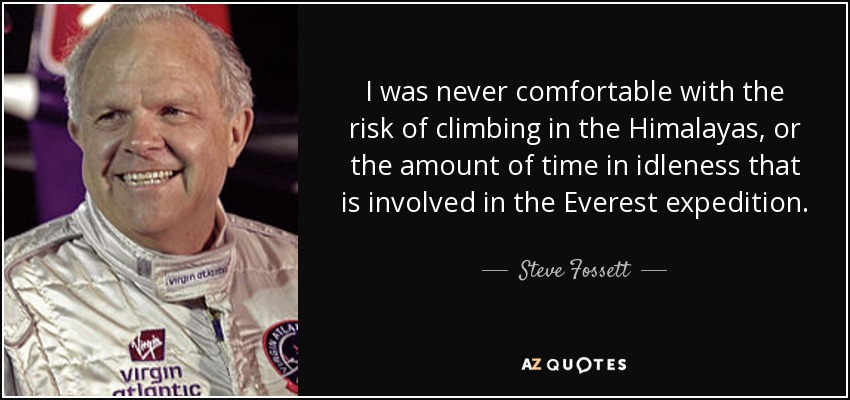 I was never comfortable with the risk of climbing in the Himalayas, or the amount of time in idleness that is involved in the Everest expedition. - Steve Fossett