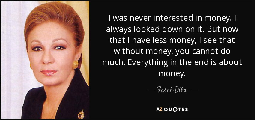 I was never interested in money. I always looked down on it. But now that I have less money, I see that without money, you cannot do much. Everything in the end is about money. - Farah Diba