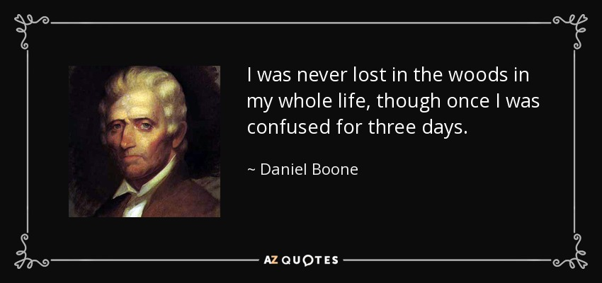 I was never lost in the woods in my whole life, though once I was confused for three days. - Daniel Boone