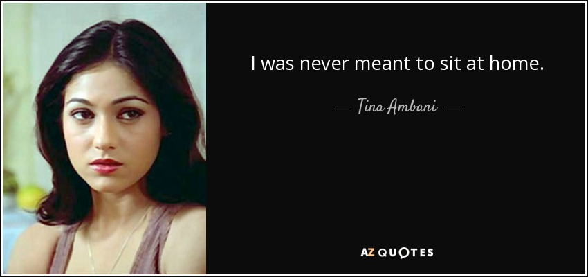 I was never meant to sit at home. - Tina Ambani