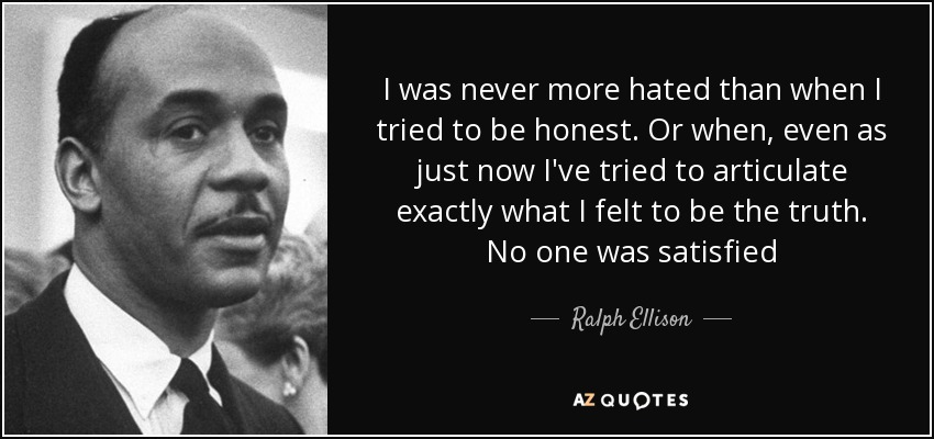 I was never more hated than when I tried to be honest. Or when, even as just now I've tried to articulate exactly what I felt to be the truth. No one was satisfied - Ralph Ellison