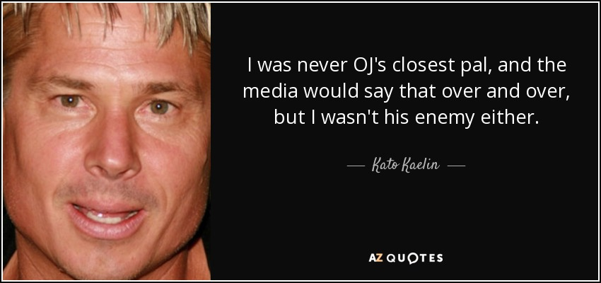 I was never OJ's closest pal, and the media would say that over and over, but I wasn't his enemy either. - Kato Kaelin