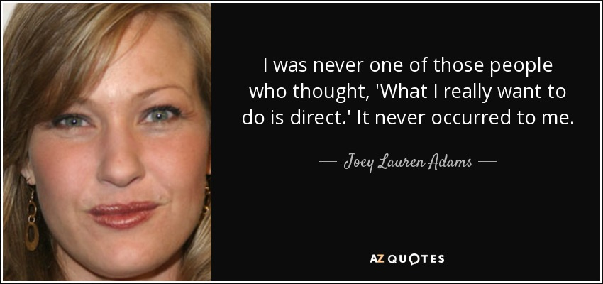 I was never one of those people who thought, 'What I really want to do is direct.' It never occurred to me. - Joey Lauren Adams