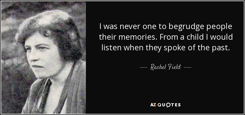 I was never one to begrudge people their memories. From a child I would listen when they spoke of the past. - Rachel Field