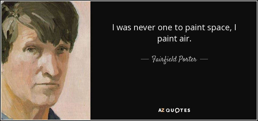 I was never one to paint space, I paint air. - Fairfield Porter