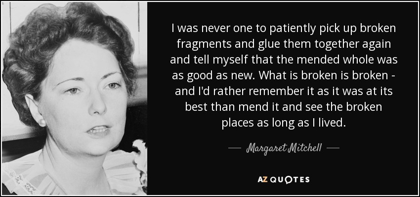 I was never one to patiently pick up broken fragments and glue them together again and tell myself that the mended whole was as good as new. What is broken is broken - and I'd rather remember it as it was at its best than mend it and see the broken places as long as I lived. - Margaret Mitchell