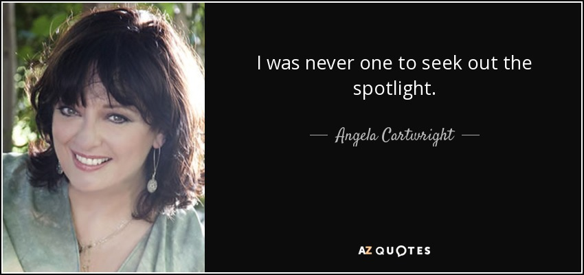 I was never one to seek out the spotlight. - Angela Cartwright