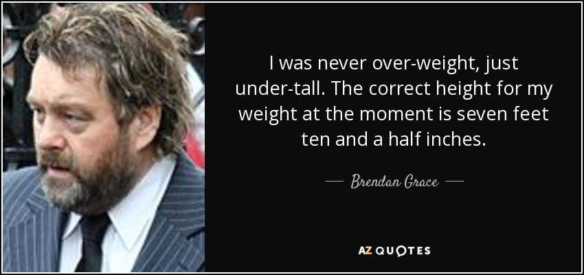 I was never over-weight, just under-tall. The correct height for my weight at the moment is seven feet ten and a half inches. - Brendan Grace