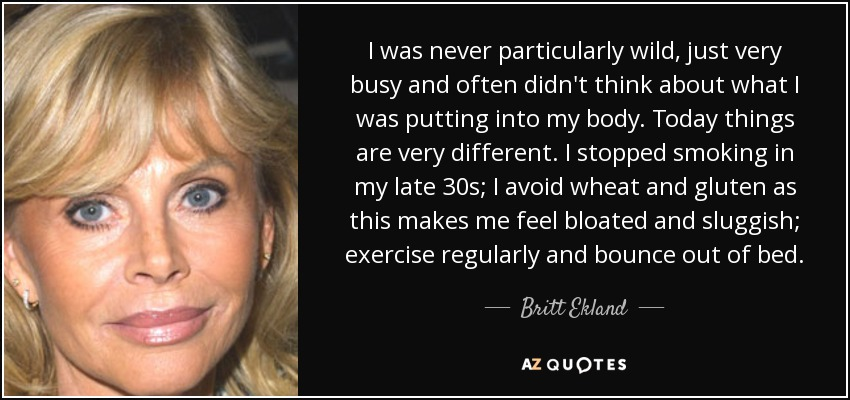 I was never particularly wild, just very busy and often didn't think about what I was putting into my body. Today things are very different. I stopped smoking in my late 30s; I avoid wheat and gluten as this makes me feel bloated and sluggish; exercise regularly and bounce out of bed. - Britt Ekland