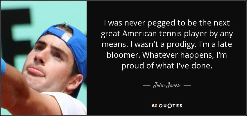 I was never pegged to be the next great American tennis player by any means. I wasn't a prodigy. I'm a late bloomer. Whatever happens, I'm proud of what I've done. - John Isner