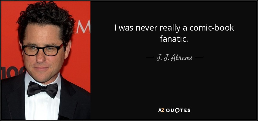 I was never really a comic-book fanatic. - J. J. Abrams