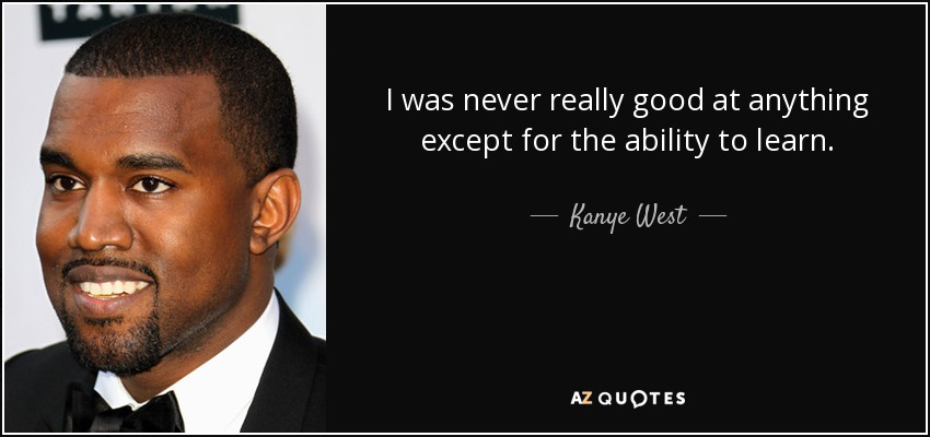 I was never really good at anything except for the ability to learn. - Kanye West