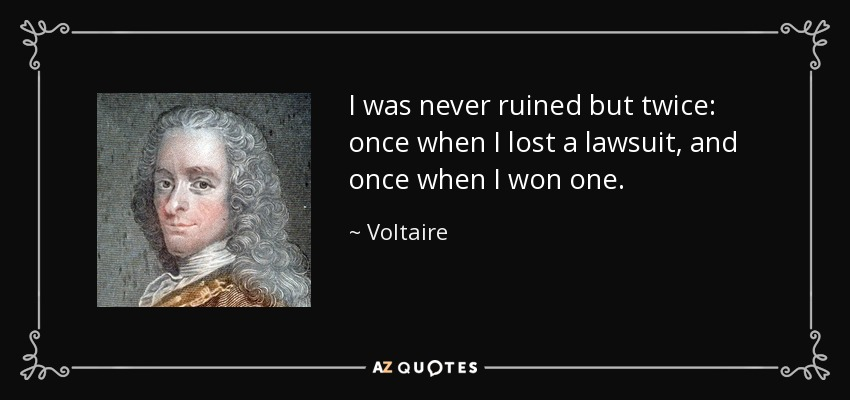I was never ruined but twice: once when I lost a lawsuit, and once when I won one. - Voltaire