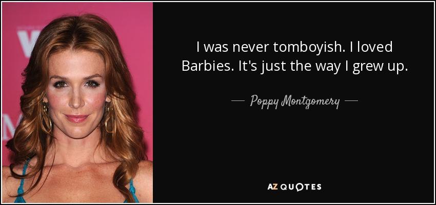I was never tomboyish. I loved Barbies. It's just the way I grew up. - Poppy Montgomery