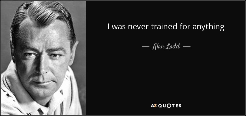 I was never trained for anything - Alan Ladd