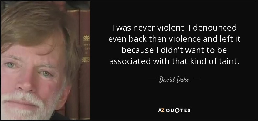 I was never violent. I denounced even back then violence and left it because I didn't want to be associated with that kind of taint. - David Duke