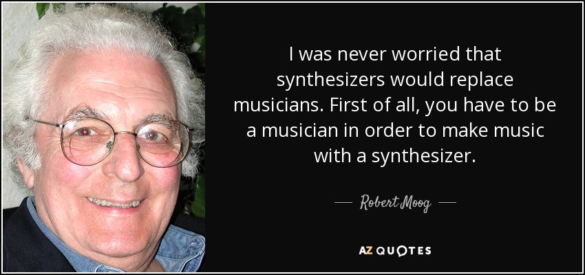 I was never worried that synthesizers would replace musicians. First of all, you have to be a musician in order to make music with a synthesizer. - Robert Moog