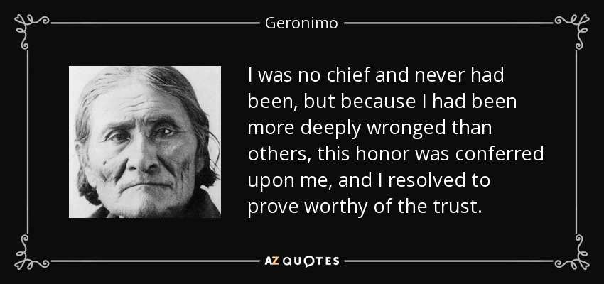 I was no chief and never had been, but because I had been more deeply wronged than others, this honor was conferred upon me, and I resolved to prove worthy of the trust. - Geronimo