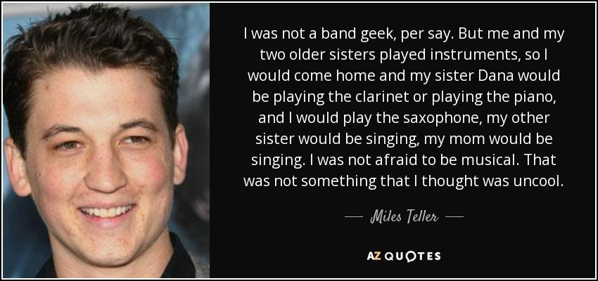 Miles Teller Quote I Was Not A Band Geek Per Say But Me