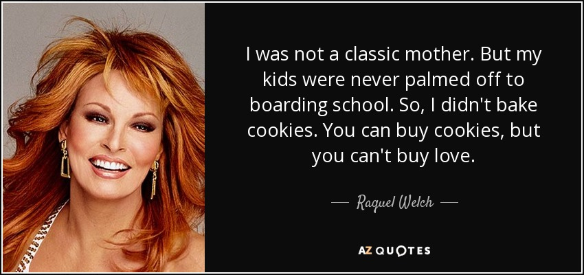 I was not a classic mother. But my kids were never palmed off to boarding school. So, I didn't bake cookies. You can buy cookies, but you can't buy love. - Raquel Welch