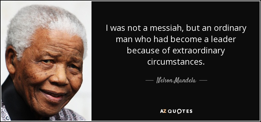 I was not a messiah, but an ordinary man who had become a leader because of extraordinary circumstances. - Nelson Mandela