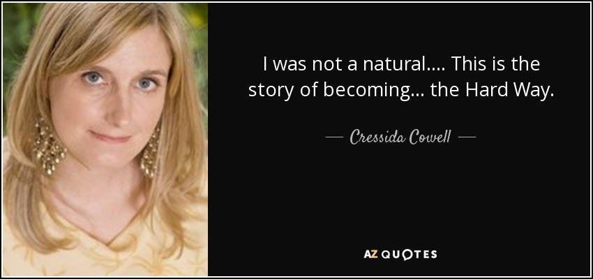 I was not a natural. . . . This is the story of becoming . . . the Hard Way. - Cressida Cowell