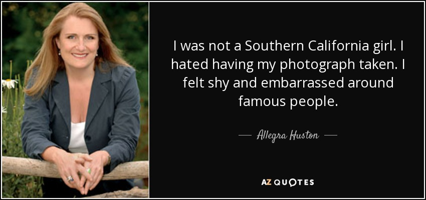 I was not a Southern California girl. I hated having my photograph taken. I felt shy and embarrassed around famous people. - Allegra Huston