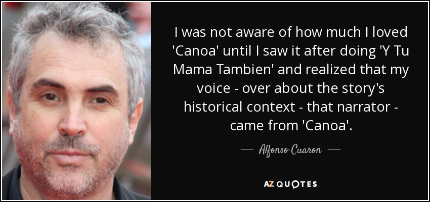I was not aware of how much I loved 'Canoa' until I saw it after doing 'Y Tu Mama Tambien' and realized that my voice - over about the story's historical context - that narrator - came from 'Canoa'. - Alfonso Cuaron