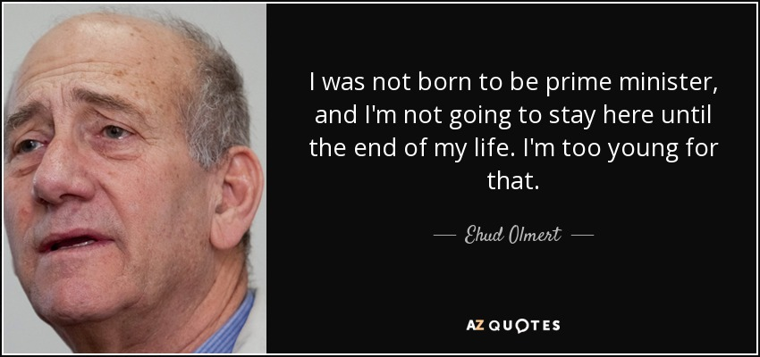 I was not born to be prime minister, and I'm not going to stay here until the end of my life. I'm too young for that. - Ehud Olmert