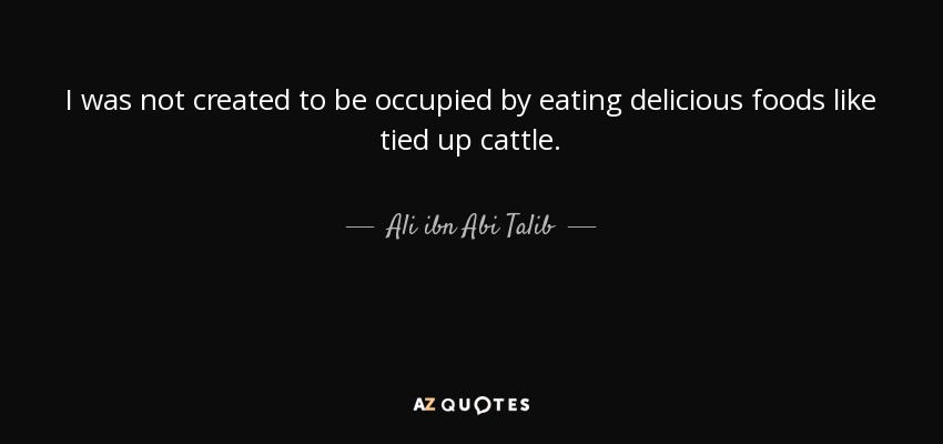 I was not created to be occupied by eating delicious foods like tied up cattle. - Ali ibn Abi Talib