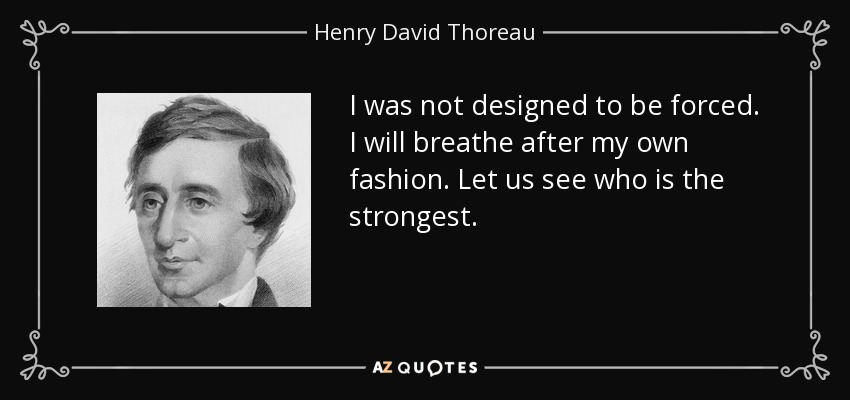 I was not designed to be forced. I will breathe after my own fashion. Let us see who is the strongest. - Henry David Thoreau