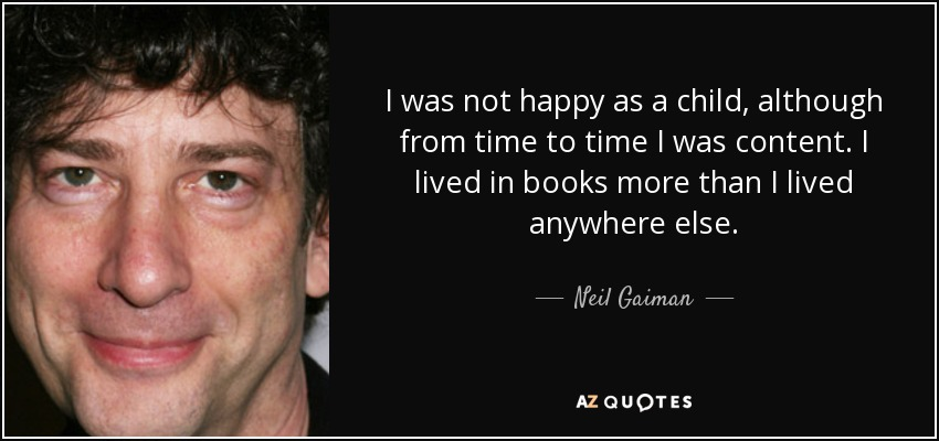 I was not happy as a child, although from time to time I was content. I lived in books more than I lived anywhere else. - Neil Gaiman