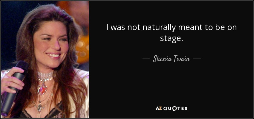 I was not naturally meant to be on stage. - Shania Twain
