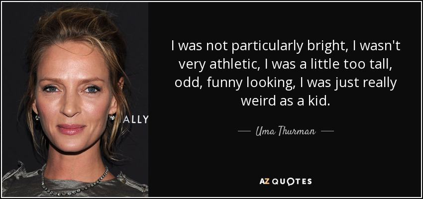 I was not particularly bright, I wasn't very athletic, I was a little too tall, odd, funny looking, I was just really weird as a kid. - Uma Thurman
