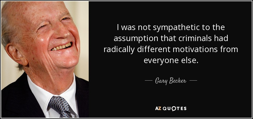 I was not sympathetic to the assumption that criminals had radically different motivations from everyone else. - Gary Becker