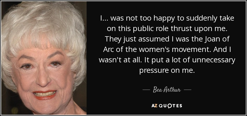 I... was not too happy to suddenly take on this public role thrust upon me. They just assumed I was the Joan of Arc of the women's movement. And I wasn't at all. It put a lot of unnecessary pressure on me. - Bea Arthur