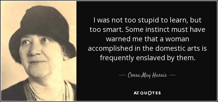 I was not too stupid to learn, but too smart. Some instinct must have warned me that a woman accomplished in the domestic arts is frequently enslaved by them. - Corra May Harris